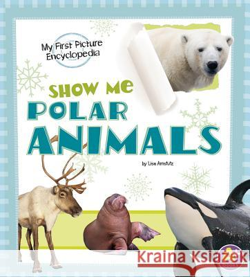 Show Me Polar Animals: My First Picture Encyclopedia Lisa J. Amstutz 9781620659205