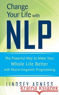 Change Your Life with Nlp: The Powerful Way to Make Your Whole Life Better with Neuro-Linguistic Programming Lindsey Agness 9781620874264