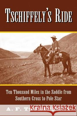 Tschiffely's Ride: Ten Thousand Miles in the Saddle from Southern Cross to Pole Star A. F. Tschiffely 9781620876404