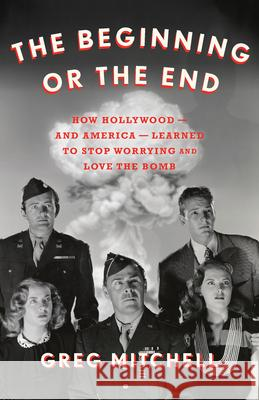 The Beginning or the End: How Hollywood Learned to Stop Worrying and Love the Bomb  9781620975732