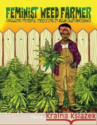 Feminist Weed Farmer: Growing Mindful Medicine in Your Own Backyard Madrone Stewart 9781621060215