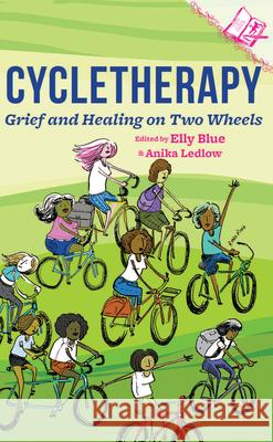 Cycletherapy: Grief and Healing on Two Wheels Elly Blue Anika Ledlow 9781621064909 Elly Blue Publishing
