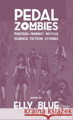 Pedal Zombies: Thirteen Feminist Bicycle Science Fiction Stories Elly Blue 9781621065623 Microcosm Publishing