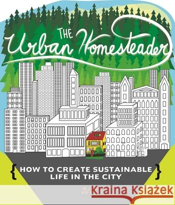 The Urban Homesteader: How to Create Sustainable Life in the City, Featuring Make Your Place, Make It Last, Homesweet Homegrown, and Everyday Raleigh Briggs Robyn Jasko Elly Blue 9781621069294 Microcosm Publishing