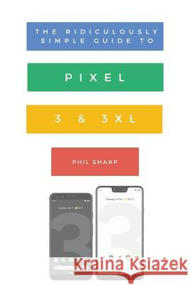 The Ridiculously Simple Guide to Pixel 3 and 3 XL: A Practical Guide to Getting Started with the Next Generation of Pixel and Android Pie OS (Version Sharp Phil 9781621076827