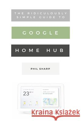 The Ridiculously Simple Guide to Google Home Hub: A Practical Guide to Setting Up a Smart Home Phil Sharp 9781621076834