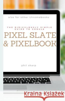 The Ridiculously Simple Guide to Google Pixel Slate and Pixelbook: A Practical Guide to Getting Started with Chromebooks and Tablets Running Chrome OS Sharp Phil 9781621076841