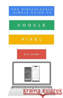 The Ridiculously Simple Guide to Google Pixel: A Beginners Guide to Pixel 3, Pixel Slate and Pixelbook Phil Sharp 9781621076865