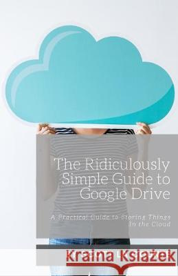The Ridiculously Simple Guide to Google Drive: A Practical Guide to Storing Things In the Cloud Scott L 9781621076995