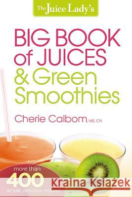 The Juice Lady's Big Book of Juices & Green Smoothies Cherie Calbom 9781621360308