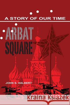 Arbat Square - A Story of Our Time John Halbert 9781621373322