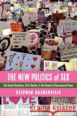 The New Politics of Sex: The Sexual Revolution, Civil Liberties, and the Growth of Governmental Power Stephen Baskerville 9781621382874
