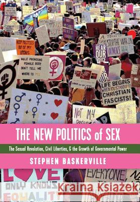 The New Politics of Sex: The Sexual Revolution, Civil Liberties, and the Growth of Governmental Power Stephen Baskerville 9781621382898