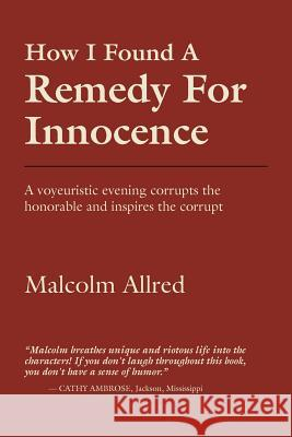 How I Found a Remedy for Innocence Malcolm Allred 9781621417385