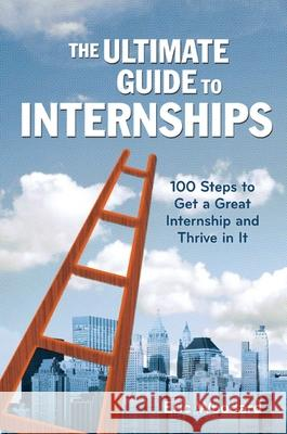 The Ultimate Guide to Internships: 100 Steps to Get a Great Internship and Thrive in It Mark Babbitt 9781621534389