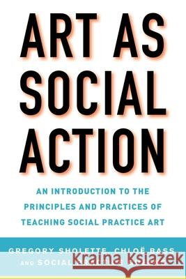 Art as Social Action : An Introduction to the Principles and Practices of Teaching Social Practice Art Gregory Sholette Chlo? Bass Social Practice Queens 9781621535522