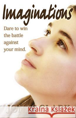 Imaginations: Dare to Win the Battle Against Your Mind. Jonas Clark 9781621600077 Spirit of Life Ministries