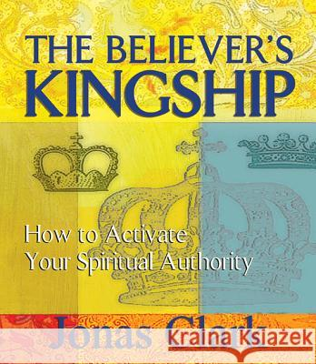 The Believer's Kingship: How to Activate Your Spiritual Authority Jonas Clark 9781621600121 Spirit of Life Ministries