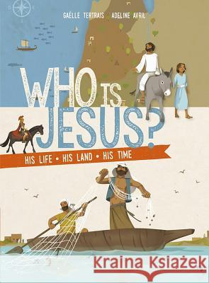 Who Is Jesus?: His Life, His Land, His Time Gaelle Tertrais Adeline Avril 9781621642350