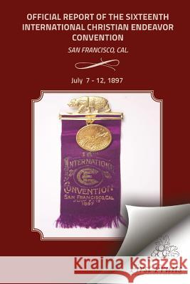 Offical Report of the Sixteenth International Christian Endeavor Convention: Held in the Mechanics', Woodwards' Pavilions, and in Many Churches. San F United Society of Christian Endeavor 9781621712893 First Fruits Press