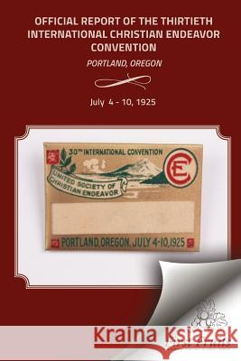 The Official Report of the Thirtieth International Christian Endeavor Convention: Held in Portland, Oregon July 4 to 10, 1925 United Society of Christian Endeavor 9781621712992 First Fruits Press