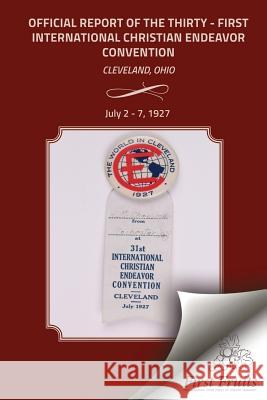 The Official Report of the Thirty - First International Christian Endeavor Convention: Held in Cleveland, Ohio July 2 - 7, 1927 The United Society of Christian Endeavor 9781621713029