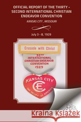 The Official Report of the Thirty - Second International Christian Endeavor Convention: Held in Kansas City, Missouri July 3 - 8, 1929 The Internaiontal Society of Christian E 9781621713036
