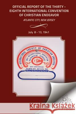 Official Report of the Thirty-Eighth International Convention of Chirstian Endeavor: Held at Atlantic City, New Jersey July 8 - 13, 1941 International Society of Christian Endea Bert H. Davis 9781621713074