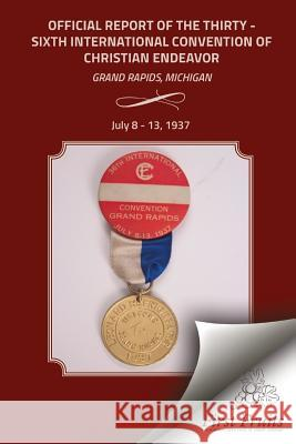 Official Report of the Thirty - Sixth International Convention of Christian Endeavor: Grand Rapids, Michigan July 8 - 13, 1937 International Society of Christian Endea Stanley B. Vandersall Bert H. Davis 9781621713081