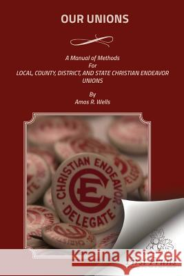 Our Unions: A Manual of Methods for Local, County, District, and State Christian Endeavor Unions Amos R. Wells 9781621713821 First Fruits Press