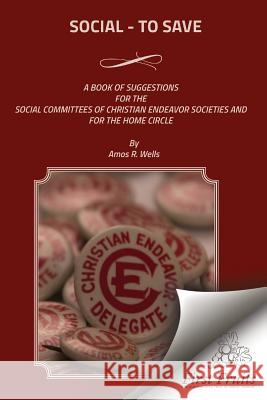 Social - To Save: A Book of Suggestions for the Social Committees of Christian Endeavor Societies and for the Home Circle Amos R. Wells 9781621714057 First Fruits Press