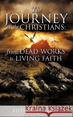 The Journey of the Christians : From Dead Works to Living Faith Anthony Hayes 9781622308880