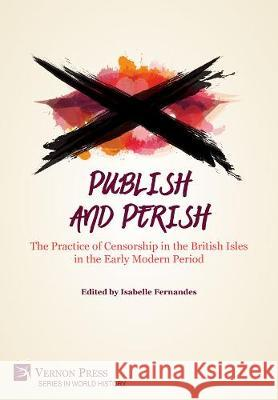 Publish and Perish: The Practice of Censorship in the British Isles in the Early Modern Period Isabelle Fernandes   9781622734054
