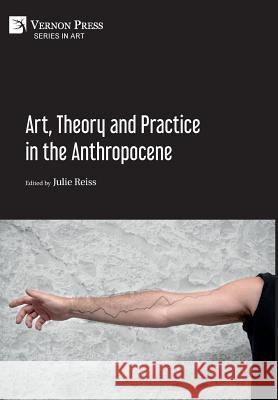 Art, Theory and Practice in the Anthropocene [hardback, Premium Color] Julie Reiss 9781622734368