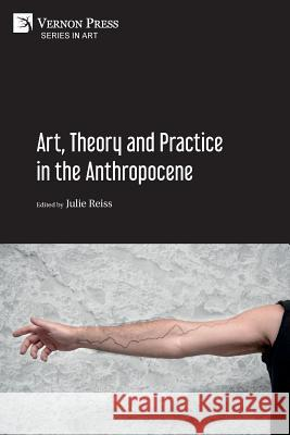 Art, Theory and Practice in the Anthropocene [Paperback, Premium Color] Julie Reiss 9781622737185