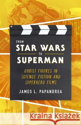 From Star Wars to Superman: Christ and Salvation in Science Fiction and Superhero Films James Papandrea 9781622823888