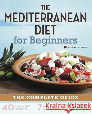 Mediterranean Diet for Beginners: The Complete Guide - 40 Delicious Recipes, 7-Day Diet Meal Plan, and 10 Tips for Success Rockridge Press 9781623151256