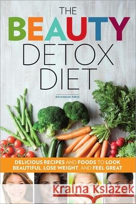 Beauty Detox Diet: Delicious Recipes and Foods to Look Beautiful, Lose Weight, and Feel Great Rockridge Press 9781623151997