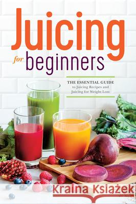 Juicing for Beginners: The Essential Guide to Juicing Recipes and Juicing for Weight Loss Rockridge Press 9781623152161