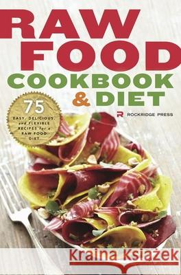 Raw Food Cookbook and Diet : 75 Easy, Delicious, and Flexible Recipes for a Raw Food Diet Rockridge Press 9781623152413