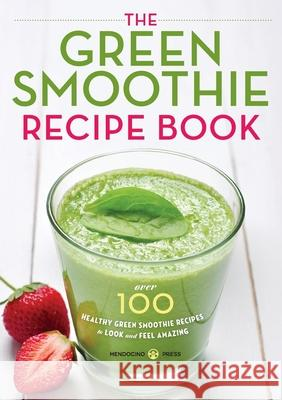 Green Smoothie Recipe Book: Over 100 Healthy Green Smoothie Recipes to Look and Feel Amazing Mendocino Press 9781623152970 Mendocino Press