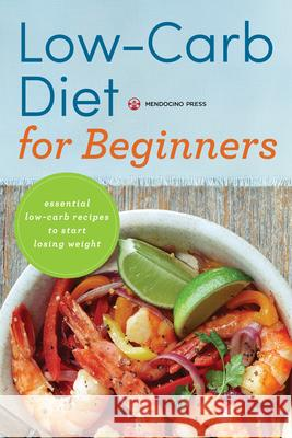 Low Carb Diet for Beginners: Essential Low Carb Recipes to Start Losing Weight Mendocino Press 9781623153182 Mendocino Press