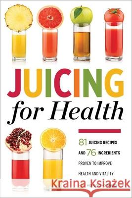 Juicing for Health: 81 Juicing Recipes and 76 Ingredients Proven to Improve Health and Vitality Mendocino Press 9781623153304 Mendocino Press