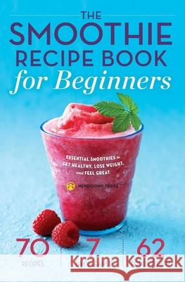 Smoothie Recipe Book for Beginners: Essential Smoothies to Get Healthy, Lose Weight, and Feel Great Mendocino Press 9781623153328 Mendocino Press