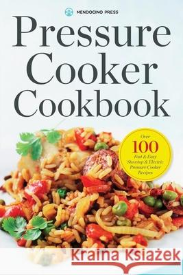 Pressure Cooker Cookbook: Over 100 Fast and Easy Stovetop and Electric Pressure Cooker Recipes Mendocino Press 9781623153410 Mendocino Press