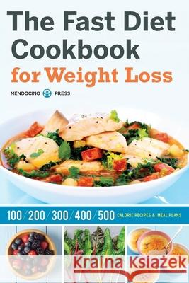 Fast Diet Cookbook for Weight Loss: 100, 200, 300, 400, and 500 Calorie Recipes & Meal Plans Mendocino Press 9781623153496 Mendocino Press
