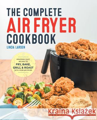 The Complete Air Fryer Cookbook: Amazingly Easy Recipes to Fry, Bake, Grill, and Roast with Your Air Fryer Linda Larsen 9781623157432