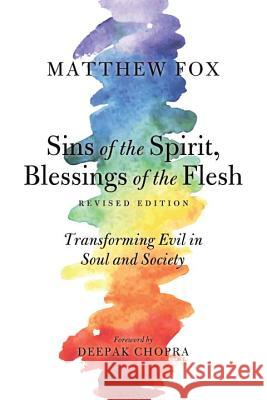 Sins of the Spirit, Blessings of the Flesh: Transforming Evil in Soul and Society Matthew Fox Deepak Chopra 9781623170189