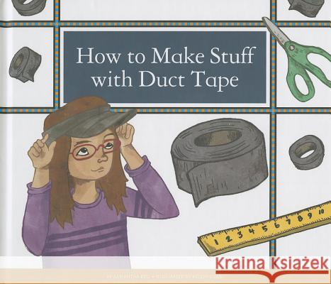 How to Make Stuff with Duct Tape Samantha Bell Kelsey Oseid 9781623235635