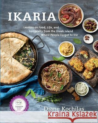 Ikaria: Lessons on Food, Life, and Longevity from the Greek Island Where People Forget T O Die Diane Kochilas 9781623362959